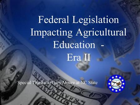 Federal Legislation Impacting Agricultural Education - Era II Special Thanks to Gary Moore at NC State.