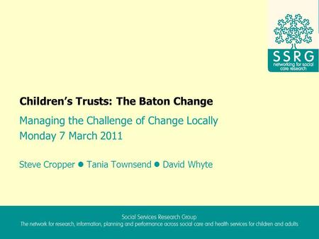 Children's Trusts: The Baton Change Managing the Challenge of Change Locally Monday 7 March 2011 Steve Cropper Tania Townsend David Whyte.