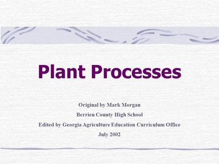 Plant Processes Original by Mark Morgan Berrien County High School Edited by Georgia Agriculture Education Curriculum Office July 2002.