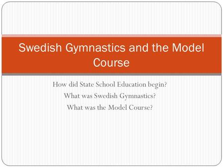 How did State School Education begin? What was Swedish Gymnastics? What was the Model Course? Swedish Gymnastics and the Model Course.