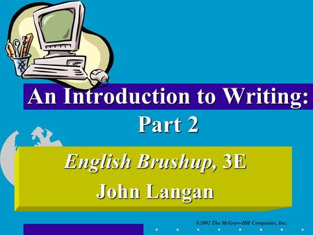 ©2002 The McGraw-Hill Companies, Inc. An Introduction to Writing: Part 2 English Brushup, 3E John Langan.