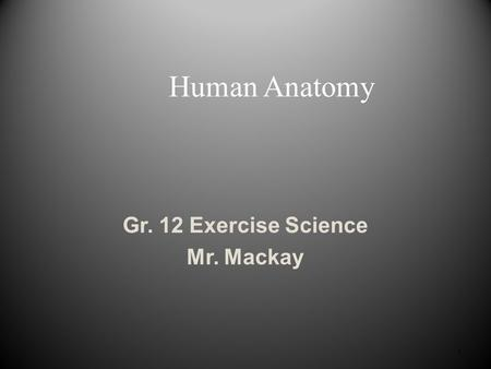 1 Human Anatomy Gr. 12 Exercise Science Mr. Mackay.