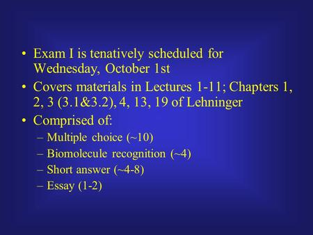 Exam I is tenatively scheduled for Wednesday, October 1st Covers materials in Lectures 1-11; Chapters 1, 2, 3 (3.1&3.2), 4, 13, 19 of Lehninger Comprised.