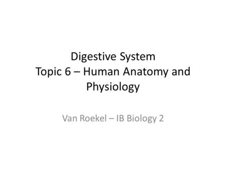 Digestive System Topic 6 – Human Anatomy and Physiology Van Roekel – IB Biology 2.