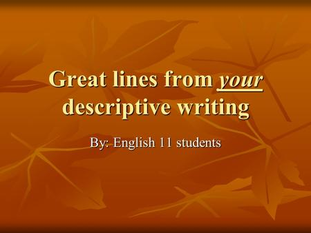 Great lines from your descriptive writing By: English 11 students.