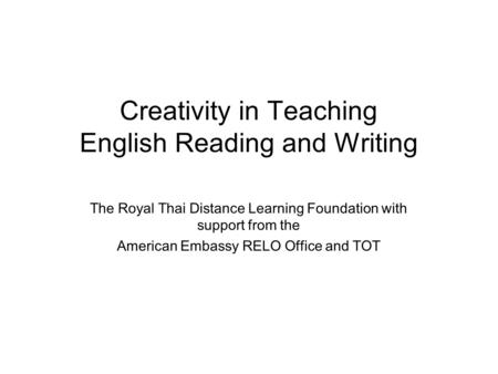 Creativity in Teaching English Reading and Writing The Royal Thai Distance Learning Foundation with support from the American Embassy RELO Office and TOT.