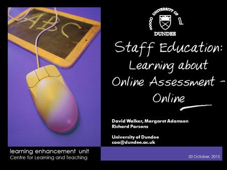 learning enhancement unit Centre for Learning and Teaching 20 October, 2015 Staff Education: Learning about Online Assessment - Online David Walker, Margaret.