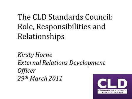 The CLD Standards Council: Role, Responsibilities and Relationships Kirsty Horne External Relations Development Officer 29 th March 2011.