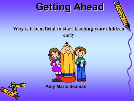 Getting Ahead Why is it beneficial to start teaching your children early Amy Marie Seaman.