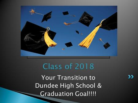 Your Transition to Dundee High School & Graduation Goal!!!! Class of 2018.
