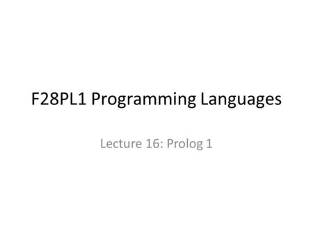 F28PL1 Programming Languages Lecture 16: Prolog 1.