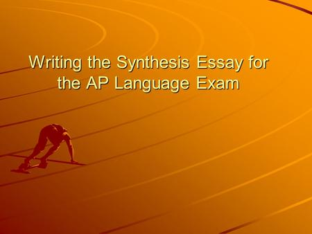 Writing the Synthesis Essay for the AP Language Exam.