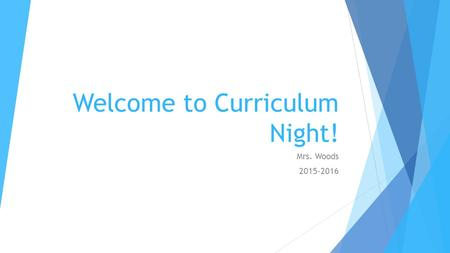 Welcome to Curriculum Night! Mrs. Woods 2015-2016.