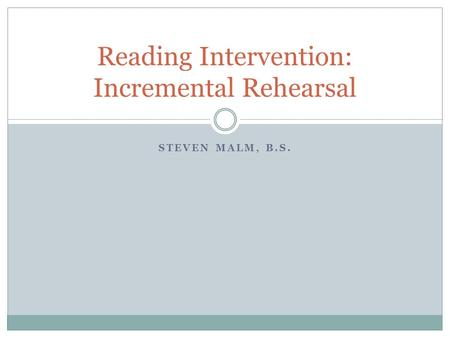 STEVEN MALM, B.S. Reading Intervention: Incremental Rehearsal.