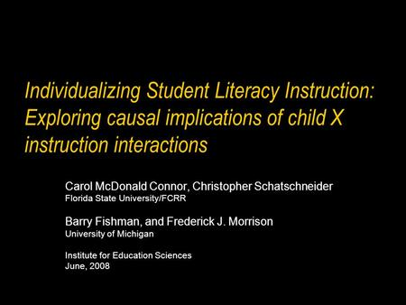 Individualizing Student Literacy Instruction: Exploring causal implications of child X instruction interactions Carol McDonald Connor, Christopher Schatschneider.