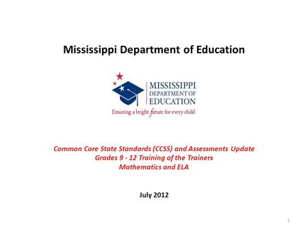 Mississippi Department of Education Common Core State Standards (CCSS) and Assessments Update Grades 9 - 12 Training of the Trainers Mathematics and ELA.