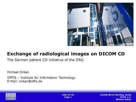 DICOM WG10 Meeting, Berlin OFFIS e.V. Michael Onken 2007-07-05 Page 1 Exchange of radiological images on DICOM CD The German patient CD initiative of the.