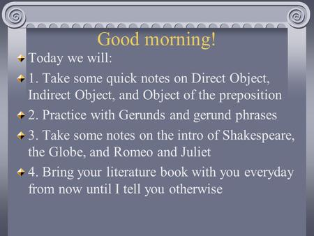 Good morning! Today we will: 1. Take some quick notes on Direct Object, Indirect Object, and Object of the preposition 2. Practice with Gerunds and gerund.