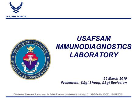USAFSAM IMMUNODIAGNOSTICS LABORATORY 25 March 2010 Presenters: SSgt Shoup, SSgt Eccleston Distribution Statement A: Approved for Public Release; distribution.