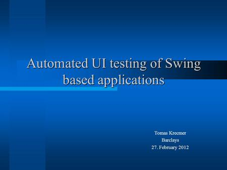 Automated UI testing of Swing based applications Tomas Krecmer Barclays 27. February 2012.