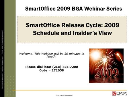 E-Z Data Confidential SmartOffice Release Cycle: 2009 Schedule and Insider's View Welcome! This Webinar will be 30 minutes in length. Please dial into: