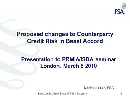Strengthening the resilience of the banking sector1 Proposed changes to Counterparty Credit Risk in Basel Accord Presentation to PRMIA/ISDA seminar London,