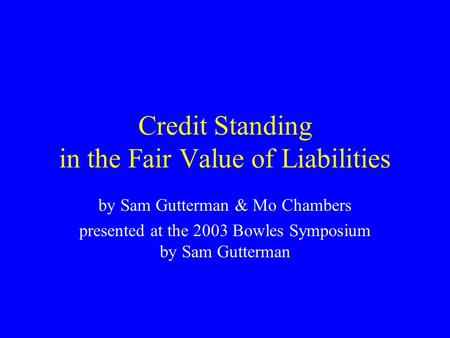 Credit Standing in the Fair Value of Liabilities by Sam Gutterman & Mo Chambers presented at the 2003 Bowles Symposium by Sam Gutterman.