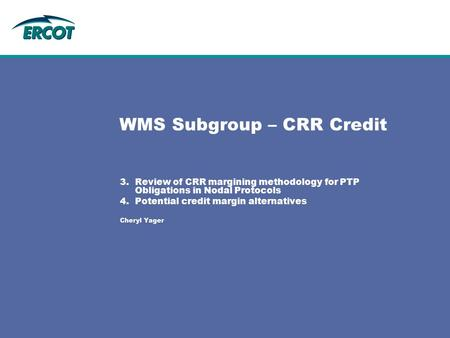 WMS Subgroup – CRR Credit 3.Review of CRR margining methodology for PTP Obligations in Nodal Protocols 4.Potential credit margin alternatives Cheryl Yager.