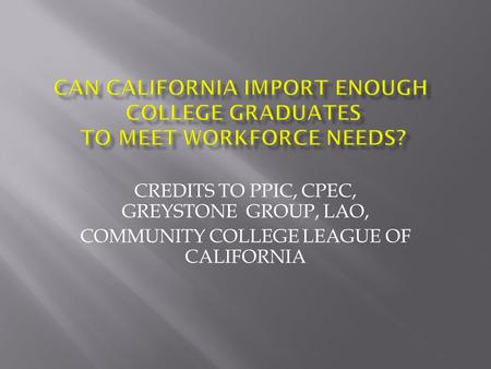 CREDITS TO PPIC, CPEC, GREYSTONE GROUP, LAO, COMMUNITY COLLEGE LEAGUE OF CALIFORNIA.