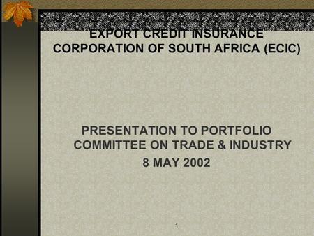 1 EXPORT CREDIT INSURANCE CORPORATION OF SOUTH AFRICA (ECIC) PRESENTATION TO PORTFOLIO COMMITTEE ON TRADE & INDUSTRY 8 MAY 2002.