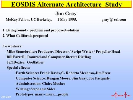 Jim Gray 1 EOSDIS Alternate Architecture Study Jim Gray McKay Fellow, UC Berkeley, 1 May 1995, crl.com 1. Background - problem and proposed solution.