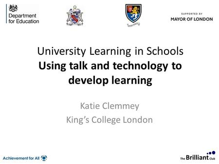 University Learning in Schools Using talk and technology to develop learning Katie Clemmey King's College London To apply for a place, please contact