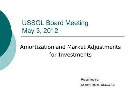 USSGL Board Meeting May 3, 2012 Amortization and Market Adjustments for Investments Presented by: Sherry Pontell, USSGLAD.