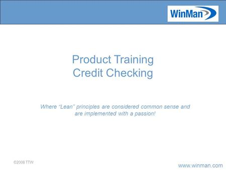 "Www.winman.com ©2008 TTW Where ""Lean"" principles are considered common sense and are implemented with a passion! Product Training Credit Checking."