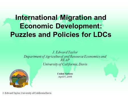 J. Edward Taylor, University of California Davis International Migration and Economic Development: Puzzles and Policies for LDCs J. Edward Taylor Department.