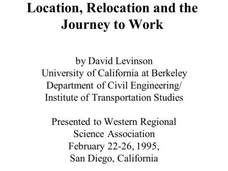 Location, Relocation and the Journey to Work by David Levinson University of California at Berkeley Department of Civil Engineering/ Institute of Transportation.