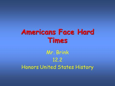 Americans Face Hard Times Mr. Brink 12.2 Honors United States History.