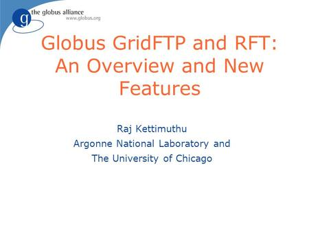 Globus GridFTP and RFT: An Overview and New Features Raj Kettimuthu Argonne National Laboratory and The University of Chicago.