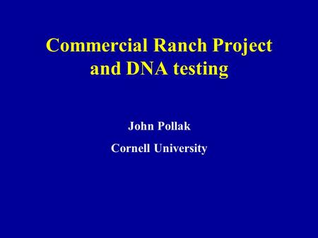 Commercial Ranch Project and DNA testing John Pollak Cornell University.