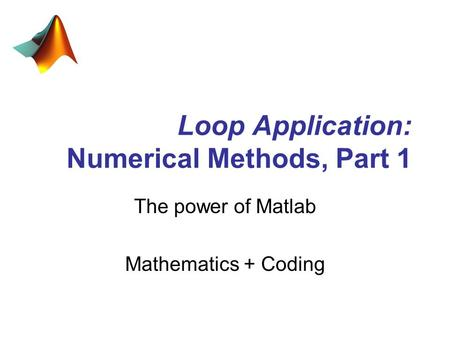 Loop Application: Numerical Methods, Part 1 The power of Matlab Mathematics + Coding.