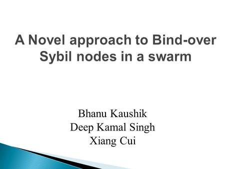 A Novel approach to Bind-over Sybil nodes in a swarm Zhang Bhanu Kaushik Deep Kamal Singh Xiang Cui.
