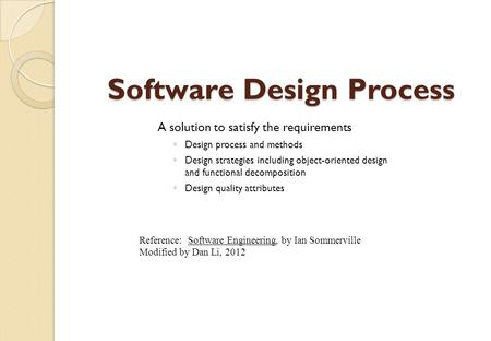 Software Design Process A solution to satisfy the requirements ◦ Design process and methods ◦ Design strategies including object-oriented design and functional.