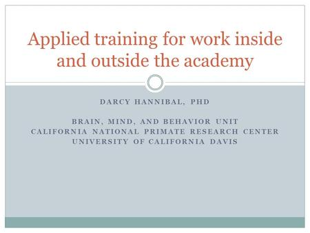 DARCY HANNIBAL, PHD BRAIN, MIND, AND BEHAVIOR UNIT CALIFORNIA NATIONAL PRIMATE RESEARCH CENTER UNIVERSITY OF CALIFORNIA DAVIS Applied training for work.