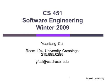 Drexel University CS 451 Software Engineering Winter 2009 1 Yuanfang Cai Room 104, University Crossings 215.895.0298