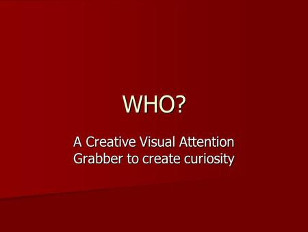 WHO? A Creative Visual Attention Grabber to create curiosity.