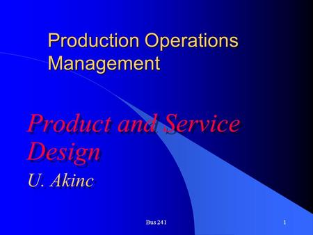 Bus 2411 Production Operations Management Product and Service Design U. Akinc Product and Service Design U. Akinc.