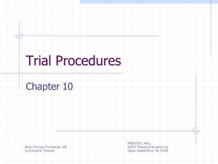 Trial Procedures Chapter 10 Basic Criminal Procedures, 3/E by Edward E. Peoples PRENTICE HALL ©2007 Pearson Education, Inc. Upper Saddle River, NJ 07458.