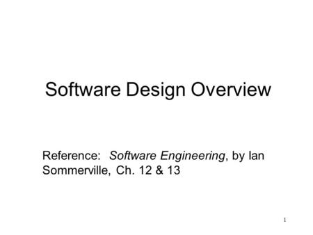 1 Software Design Overview Reference: Software Engineering, by Ian Sommerville, Ch. 12 & 13.