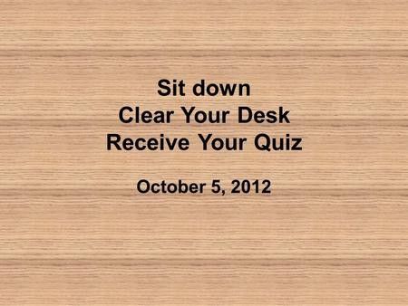 Sit down Clear Your Desk Receive Your Quiz October 5, 2012.