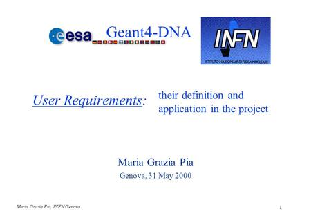 Maria Grazia Pia, INFN Genova 1 User Requirements: Maria Grazia Pia Genova, 31 May 2000 their definition and application in the project Geant4-DNA.
